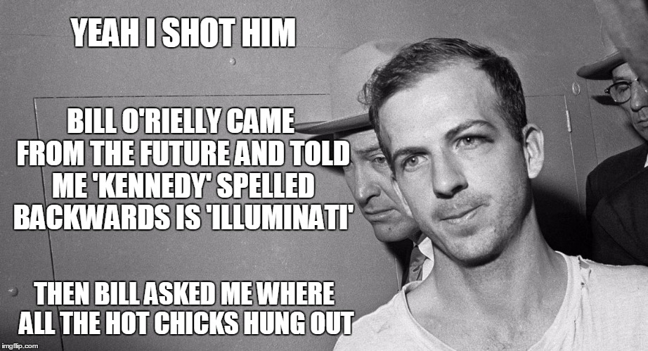 what conspiracy? | YEAH I SHOT HIM THEN BILL ASKED ME WHERE ALL THE HOT CHICKS HUNG OUT BILL O'RIELLY CAME FROM THE FUTURE AND TOLD ME 'KENNEDY' SPELLED BACKWA | image tagged in memes,kennedy assassination,politics,conspiracy theories,assassination,bill o'reilly | made w/ Imgflip meme maker