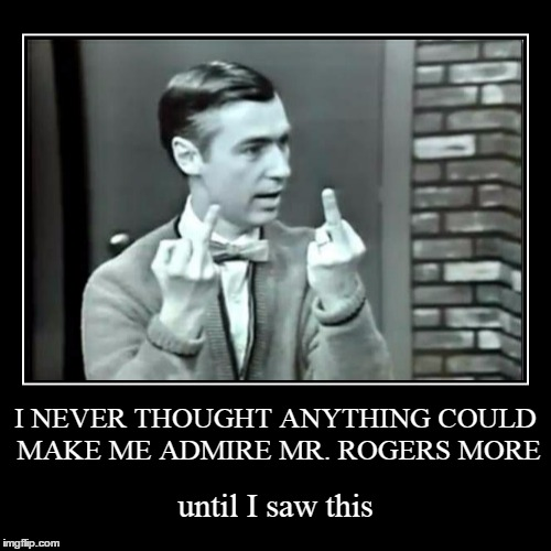 welcome to the neighborhood | I NEVER THOUGHT ANYTHING COULD MAKE ME ADMIRE MR. ROGERS MORE | until I saw this | image tagged in funny,demotivationals,mr rogers,mr rogers flipping the bird,childhood,memes | made w/ Imgflip demotivational maker
