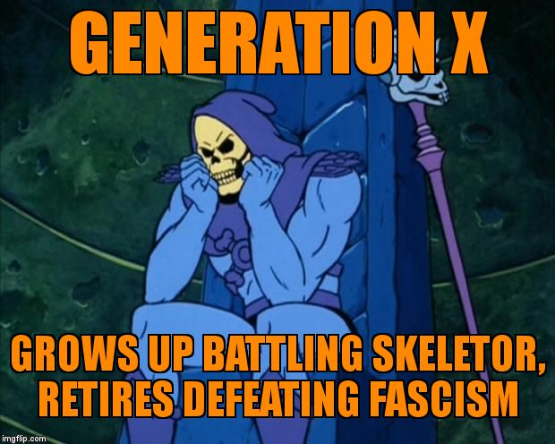 Sad Skeletor | GENERATION X GROWS UP BATTLING SKELETOR,           RETIRES DEFEATING FASCISM | image tagged in sad skeletor | made w/ Imgflip meme maker