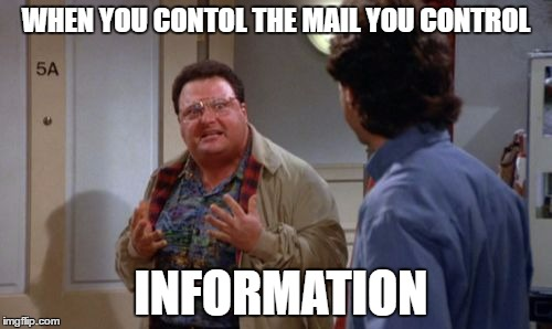 newman | WHEN YOU CONTOL THE MAIL YOU CONTROL INFORMATION | image tagged in newman | made w/ Imgflip meme maker