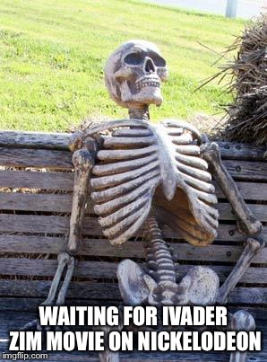 Waiting Skeleton Meme | WAITING FOR IVADER ZIM MOVIE ON NICKELODEON | image tagged in memes,waiting skeleton | made w/ Imgflip meme maker