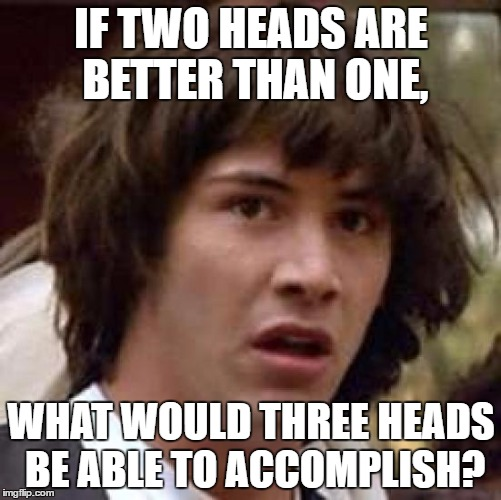 Conspiracy Keanu Meme | IF TWO HEADS ARE BETTER THAN ONE, WHAT WOULD THREE HEADS BE ABLE TO ACCOMPLISH? | image tagged in memes,conspiracy keanu | made w/ Imgflip meme maker