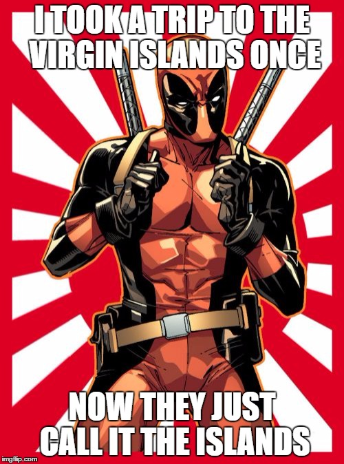Deadpool Pick Up Lines | I TOOK A TRIP TO THE VIRGIN ISLANDS ONCE NOW THEY JUST CALL IT THE ISLANDS | image tagged in memes,deadpool pick up lines | made w/ Imgflip meme maker