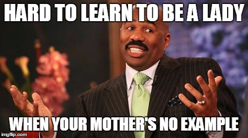 Steve Harvey Meme | HARD TO LEARN TO BE A LADY WHEN YOUR MOTHER'S NO EXAMPLE | image tagged in memes,steve harvey | made w/ Imgflip meme maker