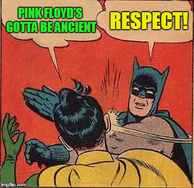 Batman Slapping Robin Meme | PINK FLOYD'S GOTTA BE ANCIENT RESPECT! | image tagged in memes,batman slapping robin | made w/ Imgflip meme maker