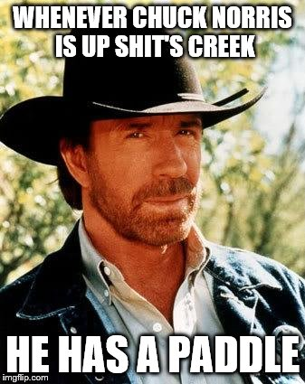 Well it's true | WHENEVER CHUCK NORRIS IS UP SHIT'S CREEK HE HAS A PADDLE | image tagged in memes,chuck norris,chuck norris week | made w/ Imgflip meme maker
