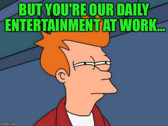 Futurama Fry Meme | BUT YOU'RE OUR DAILY ENTERTAINMENT AT WORK... | image tagged in memes,futurama fry | made w/ Imgflip meme maker