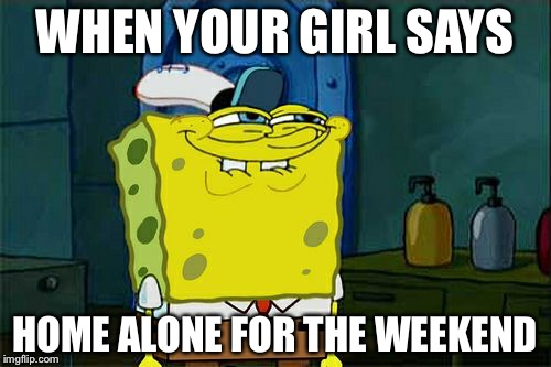 Dont You Squidward Meme | WHEN YOUR GIRL SAYS HOME ALONE FOR THE WEEKEND | image tagged in memes,dont you squidward | made w/ Imgflip meme maker