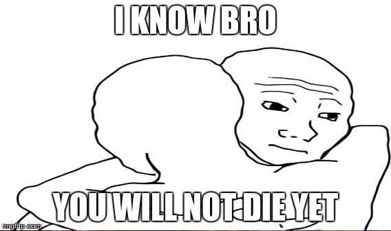 I KNOW BRO YOU WILL NOT DIE YET | made w/ Imgflip meme maker