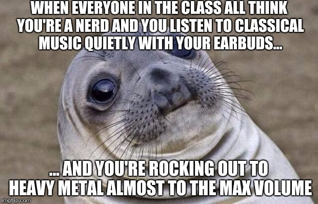 "Me in a nutshell because all the kids and my teacher thought that and my friend goes, ""Nope, she's a metalhead."" 