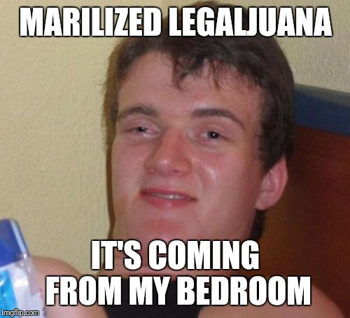 10 Guy Meme | MARILIZED LEGALJUANA IT'S COMING FROM MY BEDROOM | image tagged in memes,10 guy | made w/ Imgflip meme maker