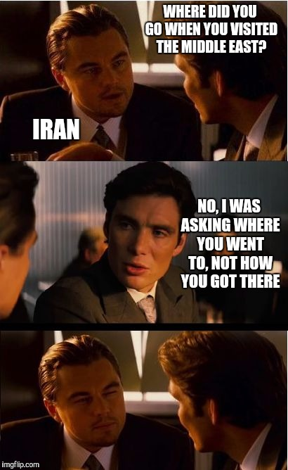 I ran to Iran... | WHERE DID YOU GO WHEN YOU VISITED THE MIDDLE EAST? IRAN NO, I WAS ASKING WHERE YOU WENT TO, NOT HOW YOU GOT THERE | image tagged in memes,inception,iran,middle east,bad pun,leonardo dicaprio | made w/ Imgflip meme maker