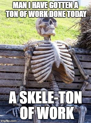 Waiting Skeleton Meme |  MAN I HAVE GOTTEN A TON OF WORK DONE TODAY; A SKELE-TON OF WORK | image tagged in memes,waiting skeleton | made w/ Imgflip meme maker
