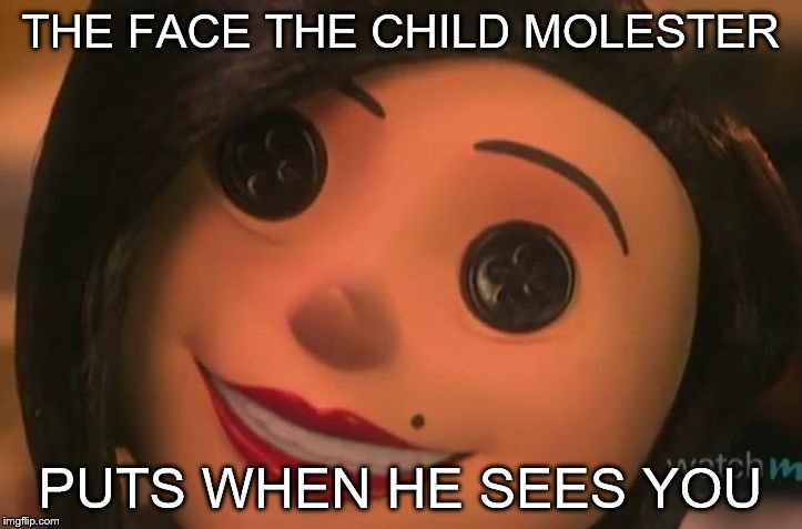 Other Mother | THE FACE THE CHILD MOLESTER PUTS WHEN HE SEES YOU | image tagged in other mother | made w/ Imgflip meme maker