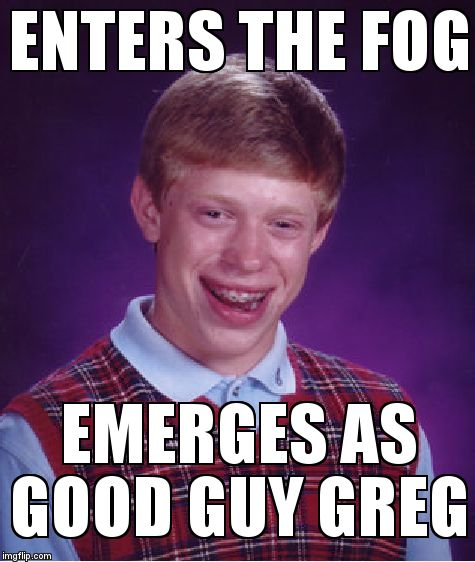 Bad Luck Brian Meme | ENTERS THE FOG EMERGES AS GOOD GUY GREG | image tagged in memes,bad luck brian | made w/ Imgflip meme maker