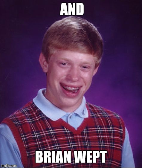 Bad Luck Brian Meme | AND BRIAN WEPT | image tagged in memes,bad luck brian | made w/ Imgflip meme maker