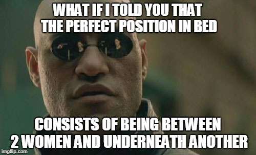 Matrix Morpheus Meme | WHAT IF I TOLD YOU THAT THE PERFECT POSITION IN BED CONSISTS OF BEING BETWEEN 2 WOMEN AND UNDERNEATH ANOTHER | image tagged in memes,matrix morpheus | made w/ Imgflip meme maker