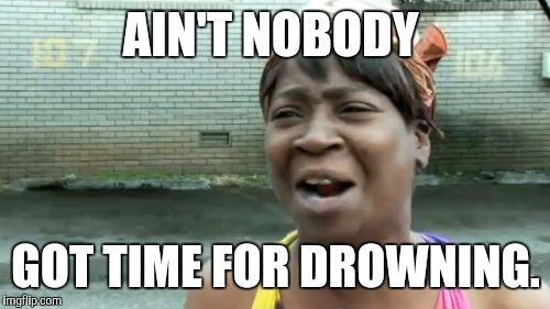 Aint Nobody Got Time For That Meme | AIN'T NOBODY GOT TIME FOR DROWNING. | image tagged in memes,aint nobody got time for that | made w/ Imgflip meme maker