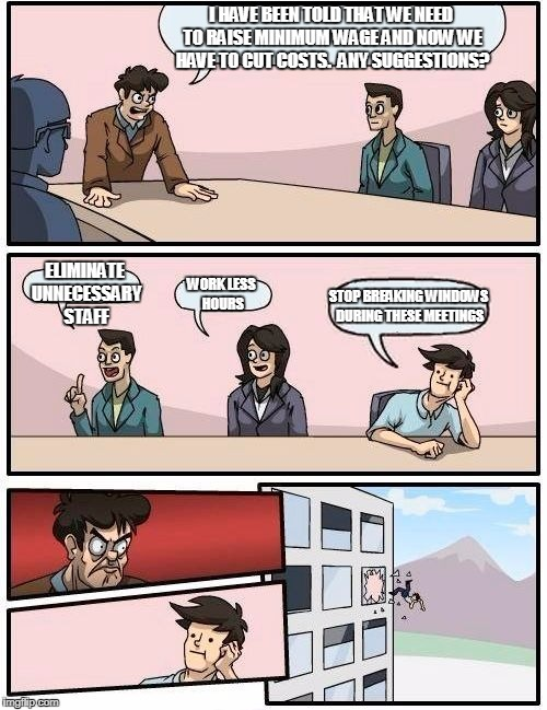 Boardroom Meeting Suggestion Meme | I HAVE BEEN TOLD THAT WE NEED TO RAISE MINIMUM WAGE AND NOW WE HAVE TO CUT COSTS.  ANY SUGGESTIONS? ELIMINATE UNNECESSARY STAFF WORK LESS HO | image tagged in memes,boardroom meeting suggestion | made w/ Imgflip meme maker