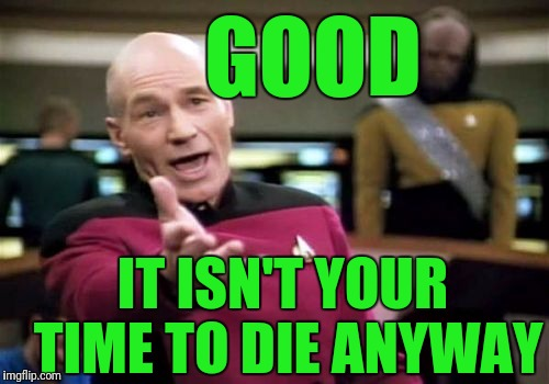 Picard Wtf Meme | GOOD IT ISN'T YOUR TIME TO DIE ANYWAY | image tagged in memes,picard wtf | made w/ Imgflip meme maker
