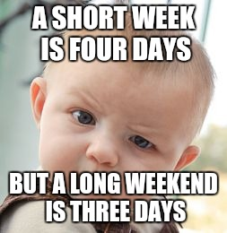 Skeptical Baby Meme |  A SHORT WEEK IS FOUR DAYS; BUT A LONG WEEKEND IS THREE DAYS | image tagged in memes,skeptical baby | made w/ Imgflip meme maker