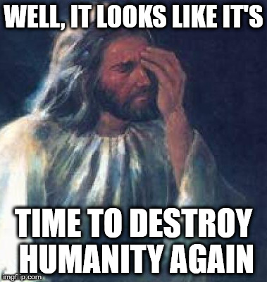 Seriously, the world is going to crap in a hand basket.  | WELL, IT LOOKS LIKE IT'S TIME TO DESTROY HUMANITY AGAIN | image tagged in jesusfacepalm,humanity sucks,clifton shepherd cliffshep,lmao | made w/ Imgflip meme maker