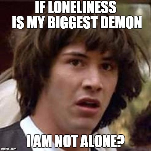 Conspiracy Keanu Meme | IF LONELINESS IS MY BIGGEST DEMON I AM NOT ALONE? | image tagged in memes,conspiracy keanu | made w/ Imgflip meme maker