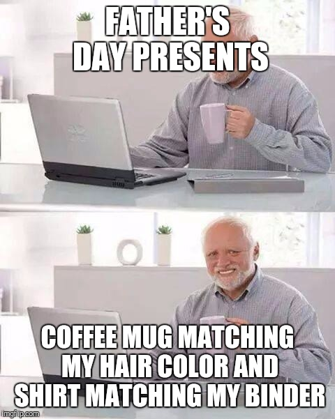Hide the Pain Harold Meme | FATHER'S DAY PRESENTS COFFEE MUG MATCHING MY HAIR COLOR AND SHIRT MATCHING MY BINDER | image tagged in memes,hide the pain harold | made w/ Imgflip meme maker
