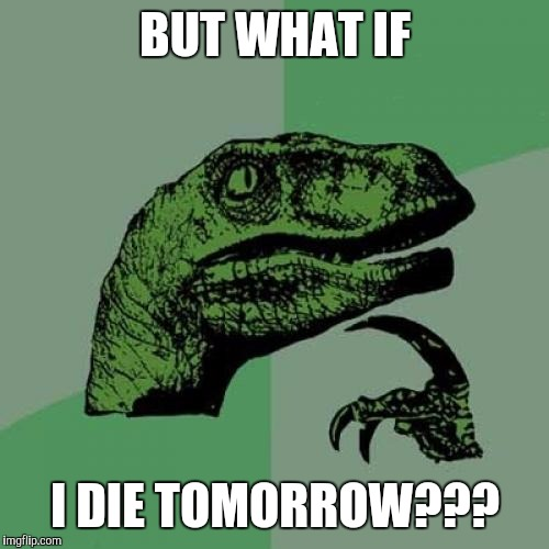 Philosoraptor Meme | BUT WHAT IF I DIE TOMORROW??? | image tagged in memes,philosoraptor | made w/ Imgflip meme maker