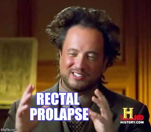 Ancient Aliens Meme | RECTAL PROLAPSE | image tagged in memes,ancient aliens | made w/ Imgflip meme maker