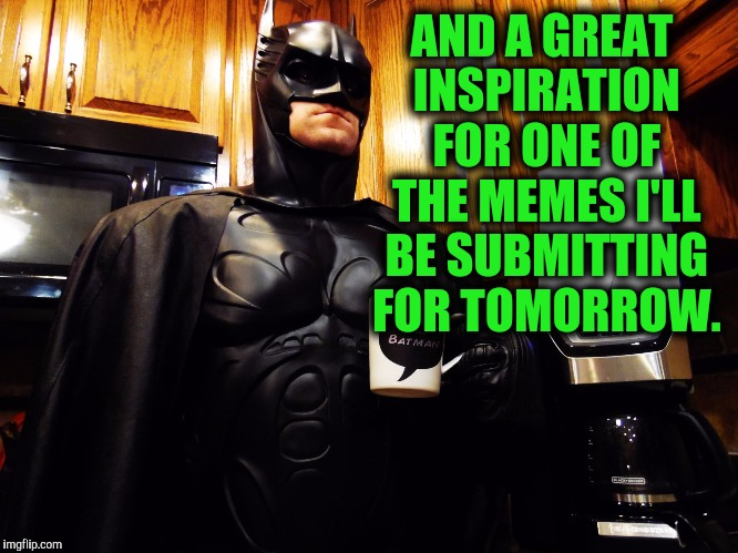 Batman coffee break | AND A GREAT INSPIRATION FOR ONE OF THE MEMES I'LL BE SUBMITTING FOR TOMORROW. | image tagged in batman coffee break | made w/ Imgflip meme maker