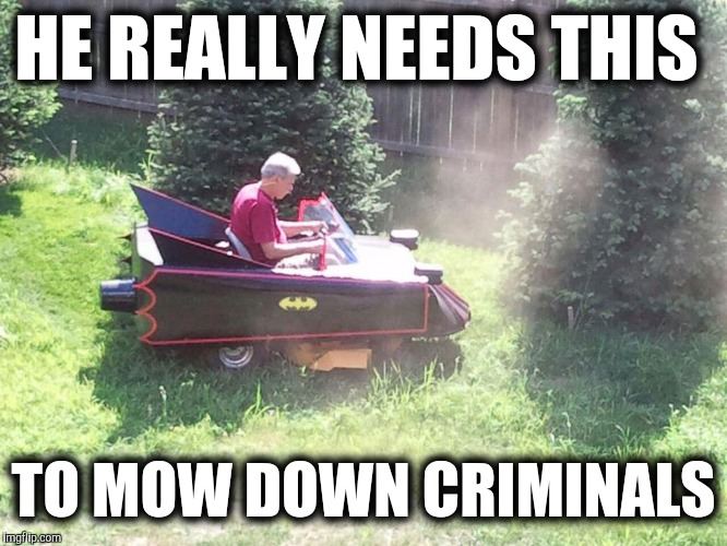 HE REALLY NEEDS THIS TO MOW DOWN CRIMINALS | made w/ Imgflip meme maker