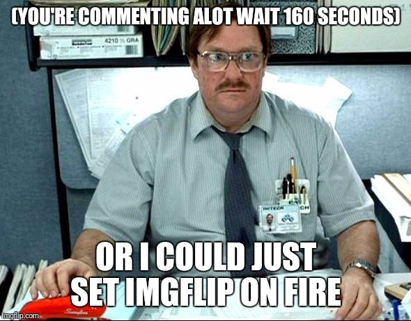 In A Site That's About Creativity And Communicating, Why Do I Get Punished If I Do It To Much? | (YOU'RE COMMENTING ALOT WAIT 160 SECONDS) OR I COULD JUST SET IMGFLIP ON FIRE | image tagged in memes,i was told there would be,funny,imgflip | made w/ Imgflip meme maker