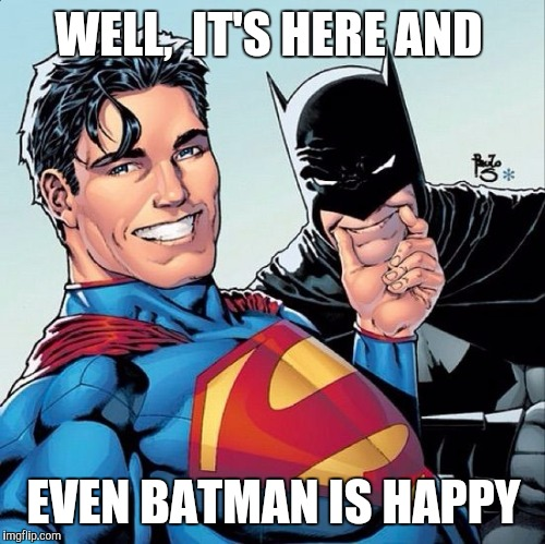 Superman and Batman smiling | WELL,  IT'S HERE AND EVEN BATMAN IS HAPPY | image tagged in superman and batman smiling | made w/ Imgflip meme maker