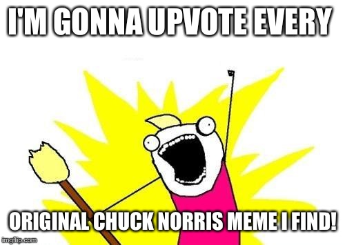 X All The Y Meme | I'M GONNA UPVOTE EVERY ORIGINAL CHUCK NORRIS MEME I FIND! | image tagged in memes,x all the y | made w/ Imgflip meme maker