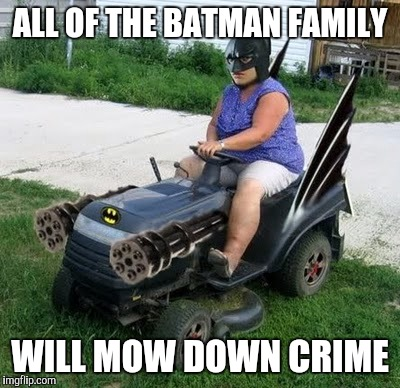 ALL OF THE BATMAN FAMILY WILL MOW DOWN CRIME | made w/ Imgflip meme maker