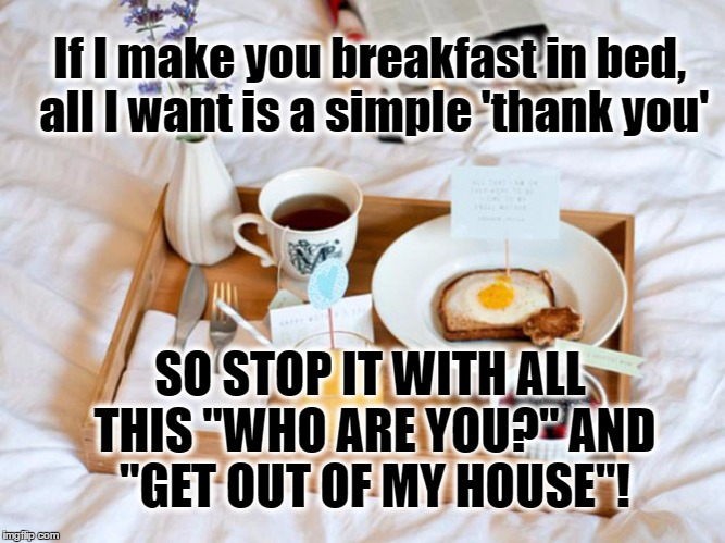 "If I make you breakfast in bed, all I want is a simple 'thank you' SO STOP IT WITH ALL THIS ""WHO ARE YOU?"" AND ""GET OUT OF MY HOUSE""! 
