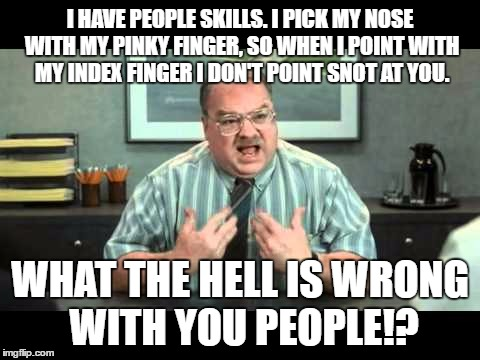 Office Space Nose Picking - People Skills | I HAVE PEOPLE SKILLS. I PICK MY NOSE WITH MY PINKY FINGER, SO WHEN I POINT WITH MY INDEX FINGER I DON'T POINT SNOT AT YOU. WHAT THE HELL IS  | image tagged in what the hell is wrong with you people,office space interview,nose picking,people skills,middle finger | made w/ Imgflip meme maker