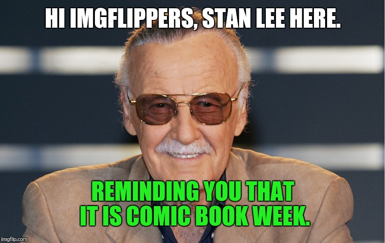 HI IMGFLIPPERS, STAN LEE HERE. REMINDING YOU THAT IT IS COMIC BOOK WEEK. | made w/ Imgflip meme maker