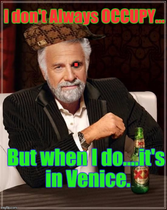 The Most Interesting Man In The World Meme | I don't Always OCCUPY... But when I do....it's in Venice. . | image tagged in memes,the most interesting man in the world,scumbag | made w/ Imgflip meme maker