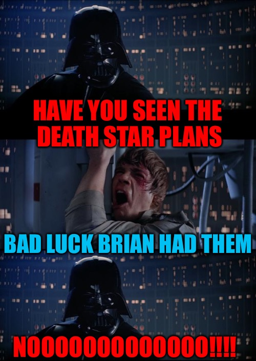 You gave the Death Star plans to WHO!? | HAVE YOU SEEN THE DEATH STAR PLANS BAD LUCK BRIAN HAD THEM NOOOOOOOOOOOOO!!!! | image tagged in vader luke vader,sorry hokeewolf,star wars,death star,bad luck brian | made w/ Imgflip meme maker