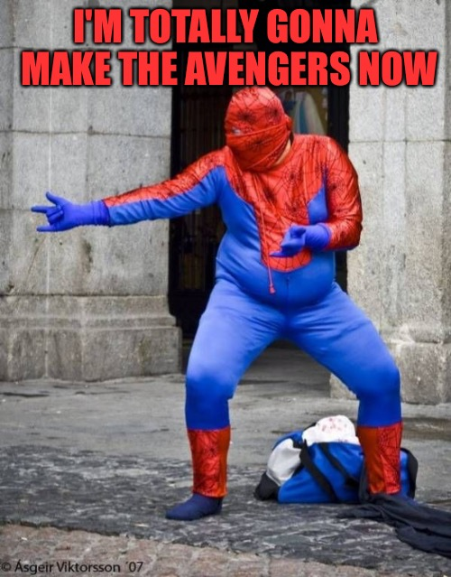 Not Spiderman | I'M TOTALLY GONNA MAKE THE AVENGERS NOW | image tagged in not spiderman | made w/ Imgflip meme maker