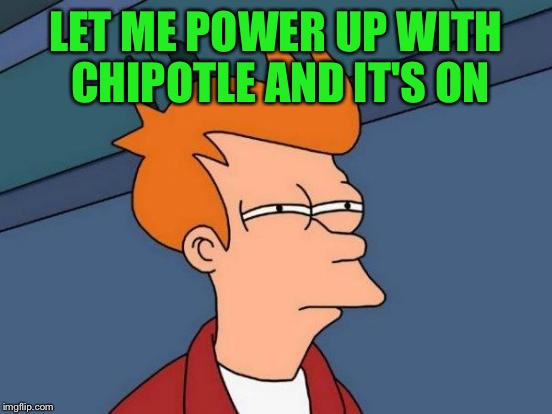 Futurama Fry Meme | LET ME POWER UP WITH CHIPOTLE AND IT'S ON | image tagged in memes,futurama fry | made w/ Imgflip meme maker
