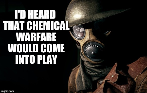 I'D HEARD THAT CHEMICAL WARFARE WOULD COME INTO PLAY | image tagged in gas mask soldier | made w/ Imgflip meme maker