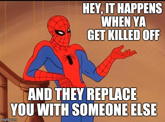 HEY, IT HAPPENS WHEN YA GET KILLED OFF AND THEY REPLACE YOU WITH SOMEONE ELSE | made w/ Imgflip meme maker