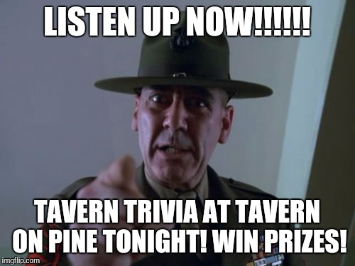 Sergeant Hartmann | LISTEN UP NOW!!!!!! TAVERN TRIVIA AT TAVERN ON PINE TONIGHT! WIN PRIZES! | image tagged in memes,sergeant hartmann | made w/ Imgflip meme maker