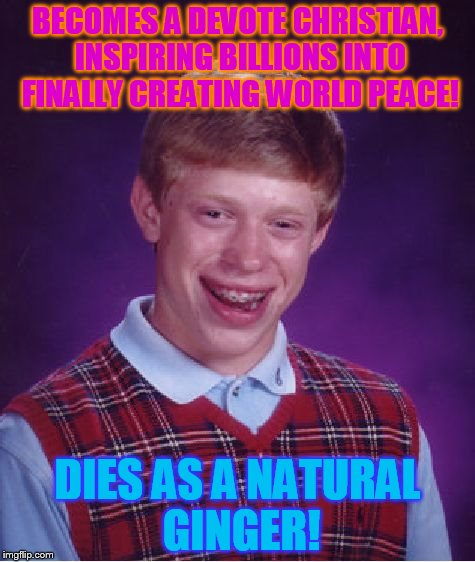 Measured at the gates of heaven! | BECOMES A DEVOTE CHRISTIAN, INSPIRING BILLIONS INTO FINALLY CREATING WORLD PEACE! DIES AS A NATURAL GINGER! | image tagged in memes,bad luck brian,heaven | made w/ Imgflip meme maker