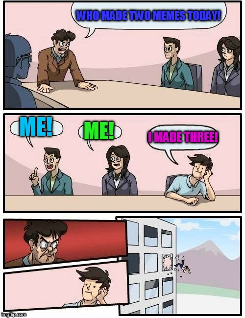 Two memes a day!!! | WHO MADE TWO MEMES TODAY! ME! ME! I MADE THREE! | image tagged in memes,boardroom meeting suggestion | made w/ Imgflip meme maker