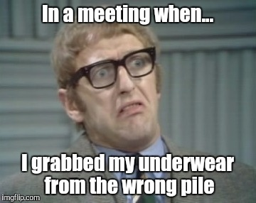 In a meeting when... I grabbed my underwear from the wrong pile | image tagged in my facebook friend | made w/ Imgflip meme maker