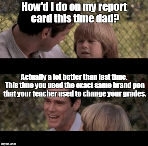 Liar Liar my teacher says | How'd I do on my report card this time dad? Actually a lot better than last time. This time you used the exact same brand pen that your teac | image tagged in liar liar my teacher says | made w/ Imgflip meme maker